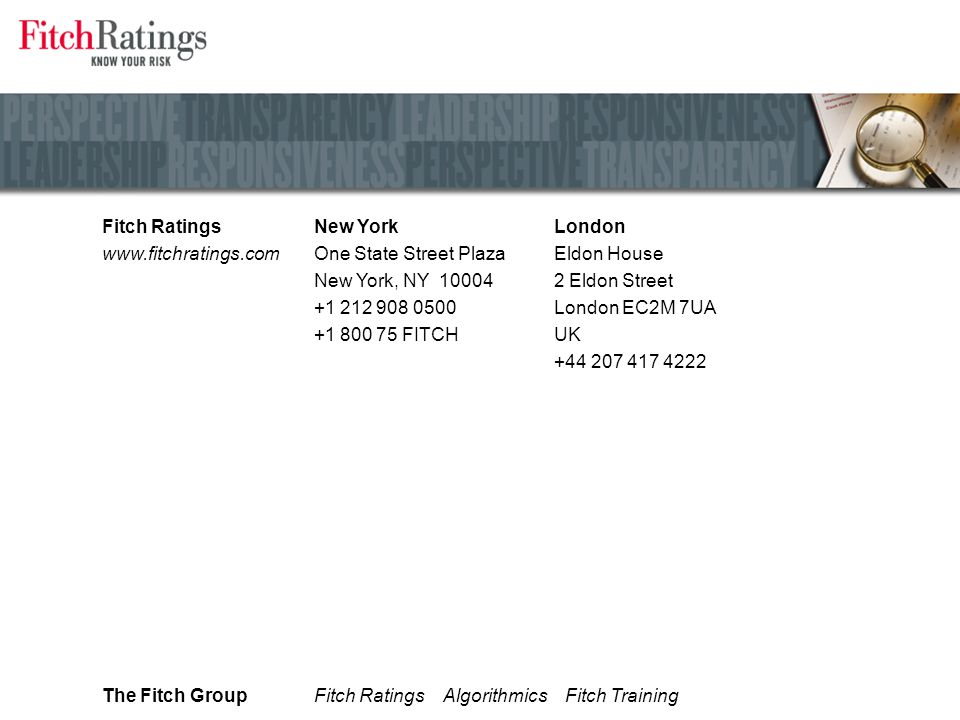 Fitch Ratings www.fitchratings.com London Eldon House 2 Eldon Street London EC2M 7UA UK +44 207 417 4222 New York One State Street Plaza New York, NY 10004 +1 212 908 0500 +1 800 75 FITCH The Fitch GroupFitch Ratings Algorithmics Fitch Training