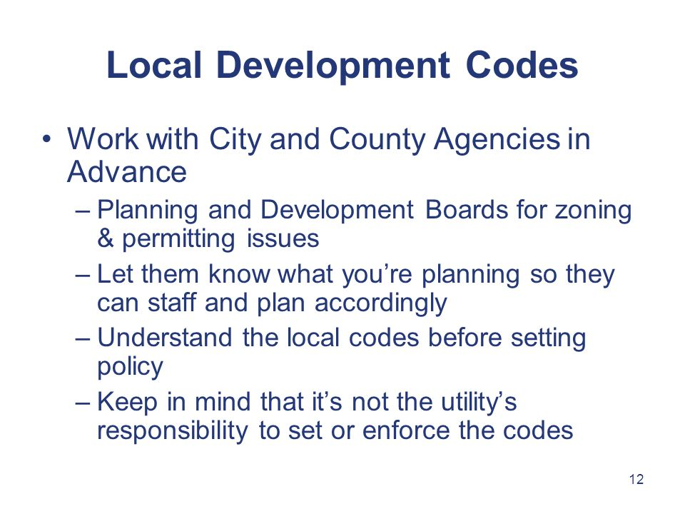 12 Work with City and County Agencies in Advance –Planning and Development Boards for zoning & permitting issues –Let them know what you're planning so they can staff and plan accordingly –Understand the local codes before setting policy –Keep in mind that it's not the utility's responsibility to set or enforce the codes Local Development Codes