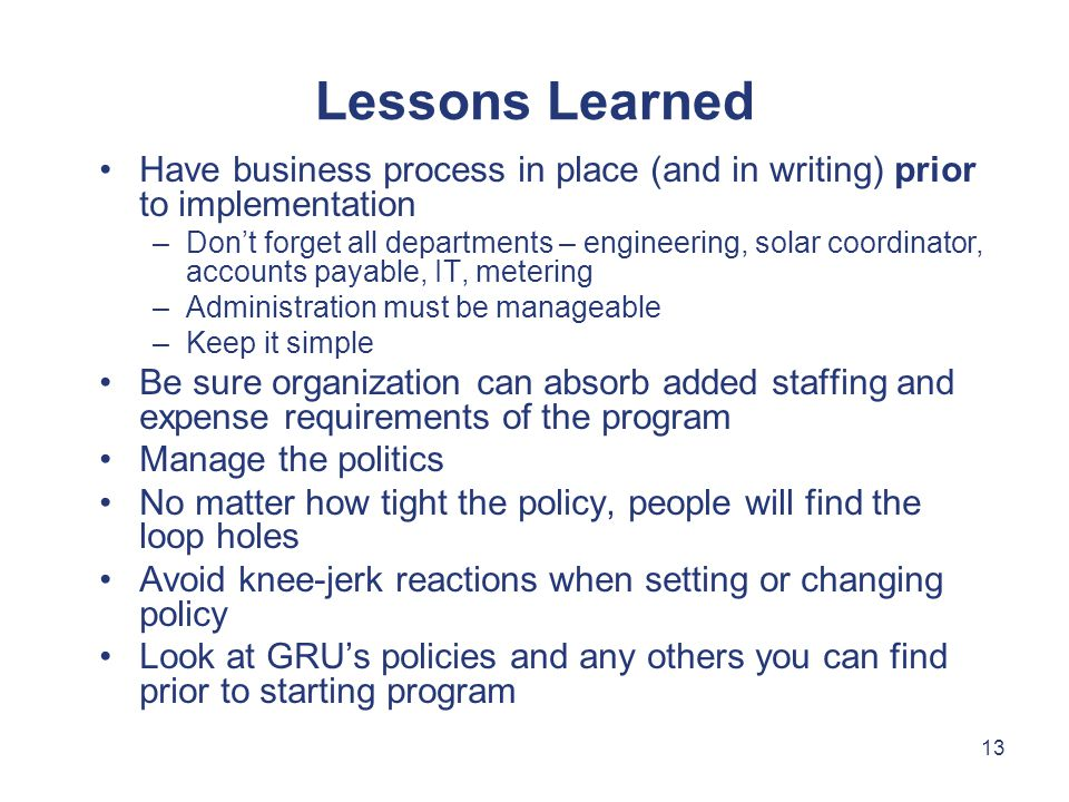 13 Lessons Learned Have business process in place (and in writing) prior to implementation –Don't forget all departments – engineering, solar coordinator, accounts payable, IT, metering –Administration must be manageable –Keep it simple Be sure organization can absorb added staffing and expense requirements of the program Manage the politics No matter how tight the policy, people will find the loop holes Avoid knee-jerk reactions when setting or changing policy Look at GRU's policies and any others you can find prior to starting program