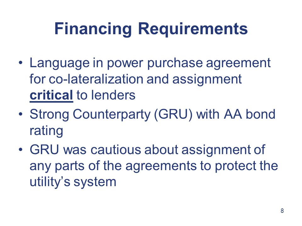 8 Financing Requirements Language in power purchase agreement for co-lateralization and assignment critical to lenders Strong Counterparty (GRU) with AA bond rating GRU was cautious about assignment of any parts of the agreements to protect the utility's system