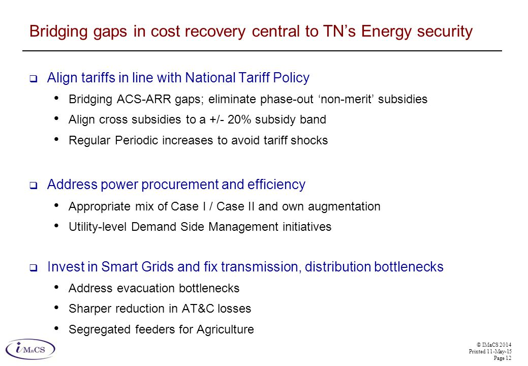 © IMaCS 2014 Printed 11-May-15 Page 12 Bridging gaps in cost recovery central to TN's Energy security  Align tariffs in line with National Tariff Policy Bridging ACS-ARR gaps; eliminate phase-out 'non-merit' subsidies Align cross subsidies to a +/- 20% subsidy band Regular Periodic increases to avoid tariff shocks  Address power procurement and efficiency Appropriate mix of Case I / Case II and own augmentation Utility-level Demand Side Management initiatives  Invest in Smart Grids and fix transmission, distribution bottlenecks Address evacuation bottlenecks Sharper reduction in AT&C losses Segregated feeders for Agriculture