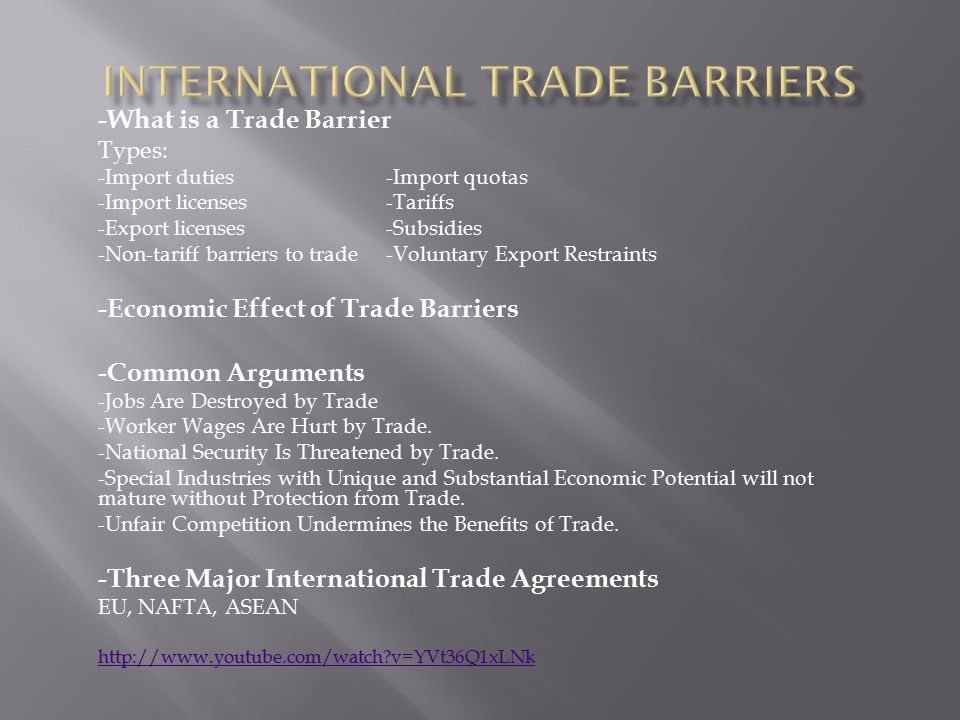 -What is a Trade Barrier Types: -Import duties-Import quotas -Import licenses-Tariffs -Export licenses-Subsidies -Non-tariff barriers to trade-Voluntary Export Restraints -Economic Effect of Trade Barriers -Common Arguments -Jobs Are Destroyed by Trade -Worker Wages Are Hurt by Trade.