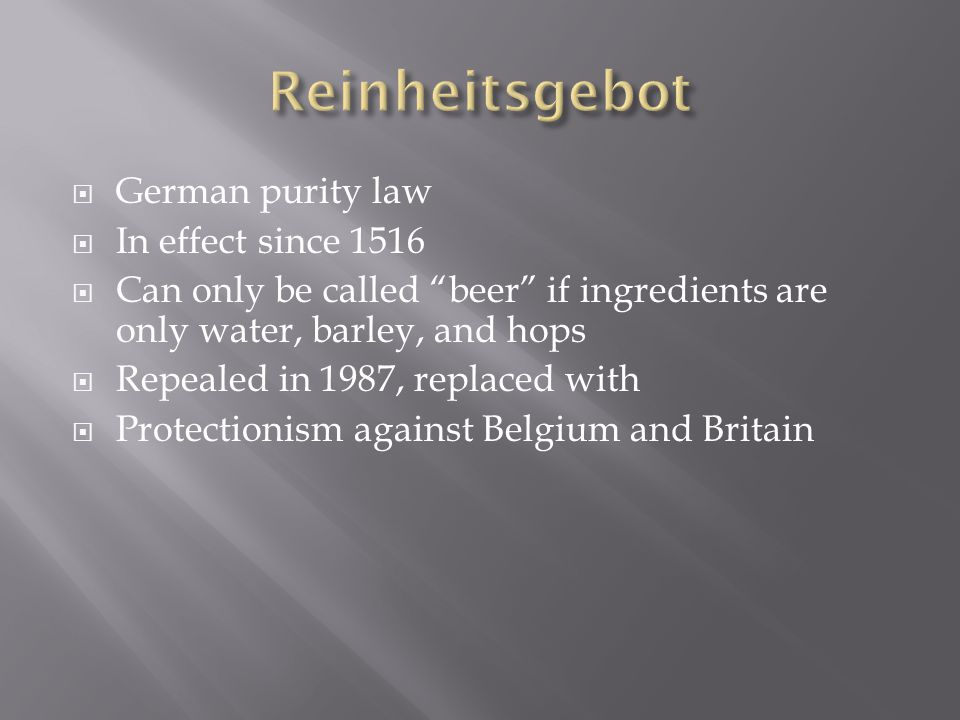  German purity law  In effect since 1516  Can only be called beer if ingredients are only water, barley, and hops  Repealed in 1987, replaced with  Protectionism against Belgium and Britain
