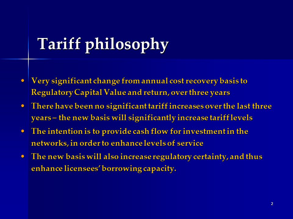 2 Tariff philosophy Very significant change from annual cost recovery basis to Regulatory Capital Value and return, over three yearsVery significant change from annual cost recovery basis to Regulatory Capital Value and return, over three years There have been no significant tariff increases over the last three years – the new basis will significantly increase tariff levelsThere have been no significant tariff increases over the last three years – the new basis will significantly increase tariff levels The intention is to provide cash flow for investment in the networks, in order to enhance levels of serviceThe intention is to provide cash flow for investment in the networks, in order to enhance levels of service The new basis will also increase regulatory certainty, and thus enhance licensees' borrowing capacity.The new basis will also increase regulatory certainty, and thus enhance licensees' borrowing capacity.