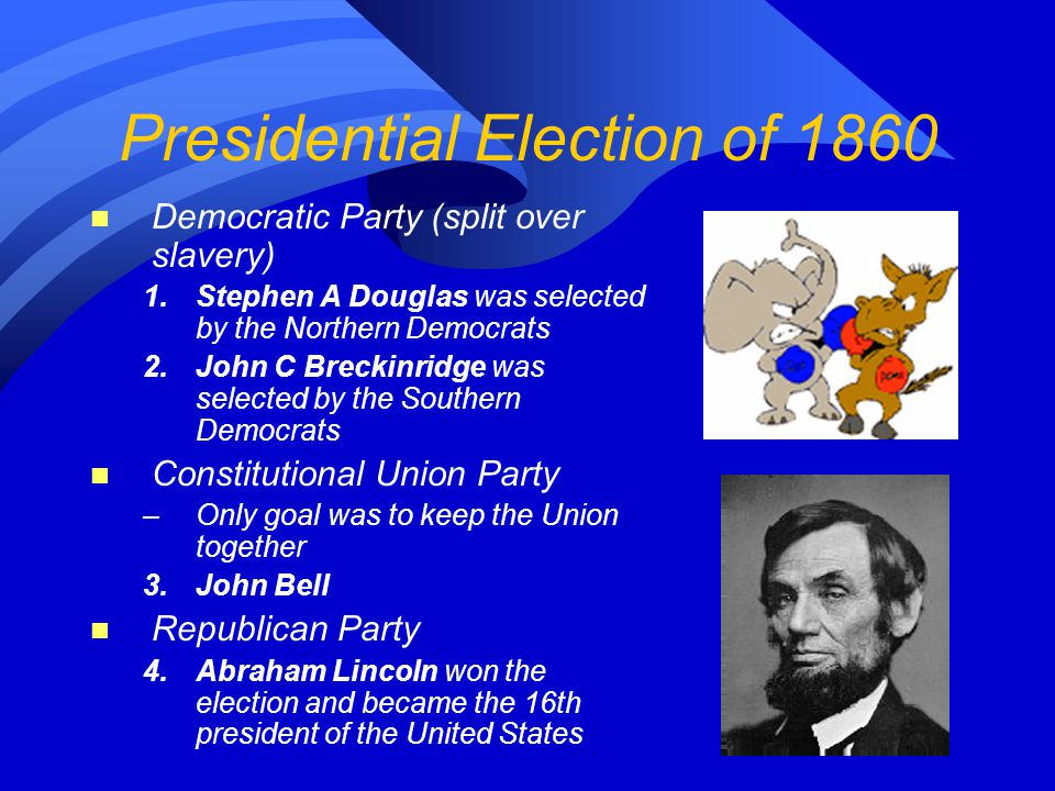 The Republican Party n Stop the western spread of slavery n Economic changes like a higher tariff –Most supporters were Northerners