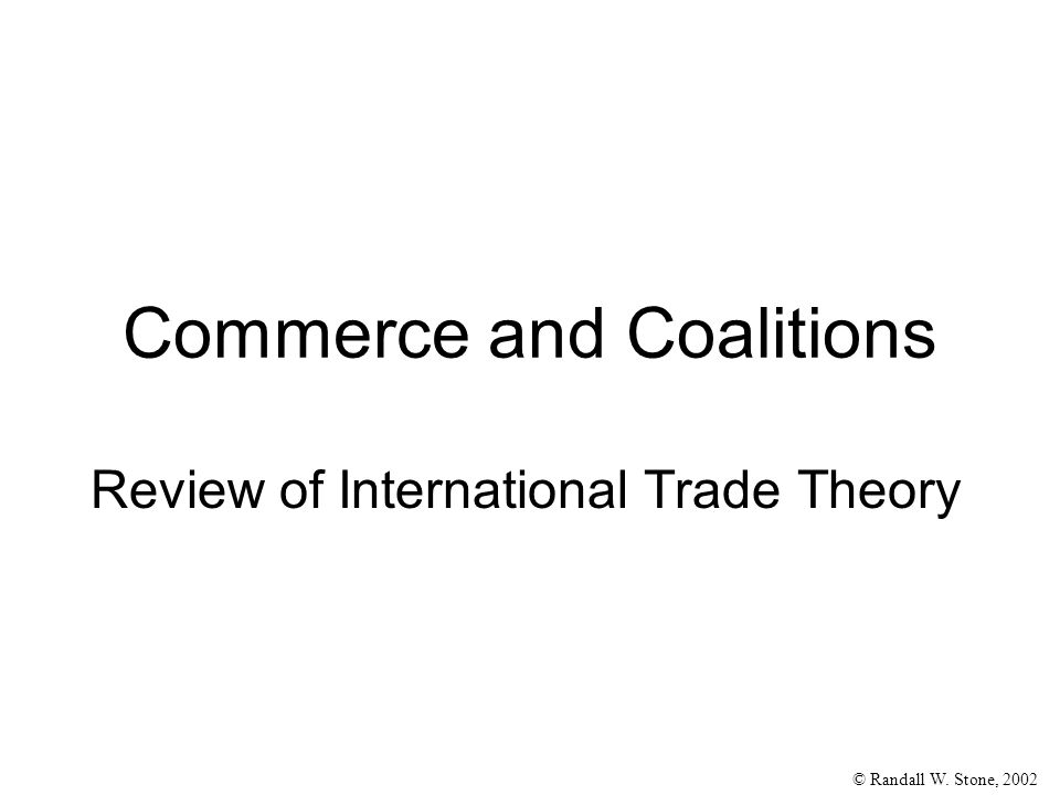 © Randall W. Stone, 2002 Review of International Trade Theory Commerce and Coalitions