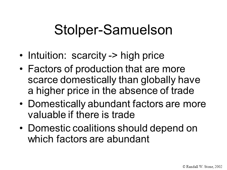 © Randall W. Stone, 2002 Stolper-Samuelson Intuition: scarcity -> high price Factors of production that are more scarce domestically than globally hav