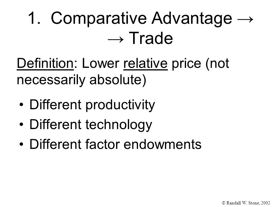 © Randall W. Stone, 2002 1. Comparative Advantage → → Trade Different productivity Different technology Different factor endowments Definition: Lower
