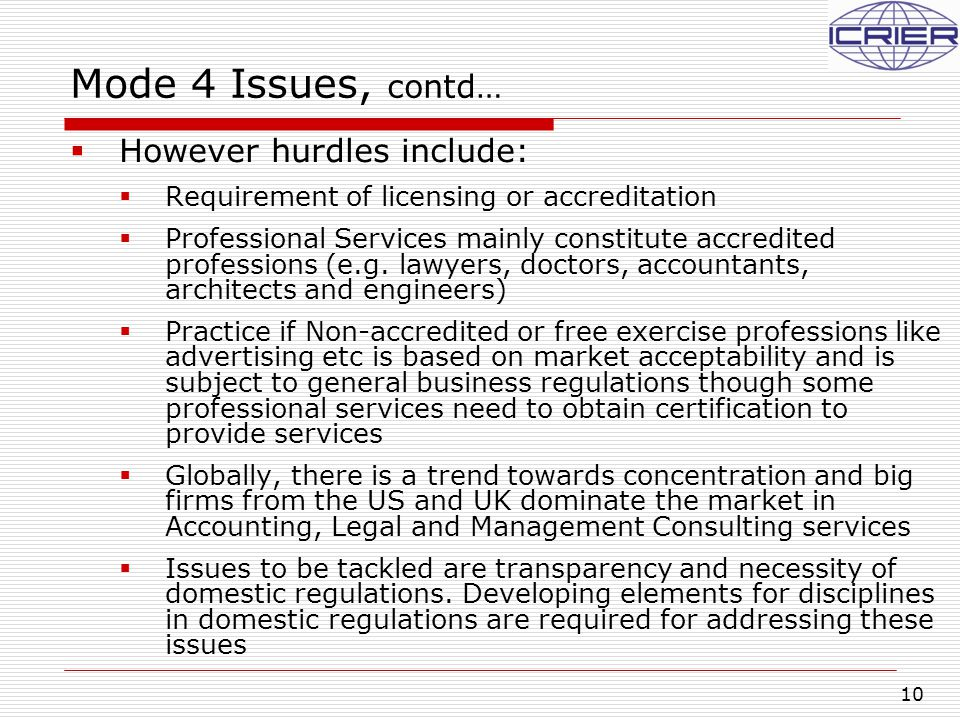 10 Mode 4 Issues, contd…  However hurdles include:  Requirement of licensing or accreditation  Professional Services mainly constitute accredited professions (e.g.