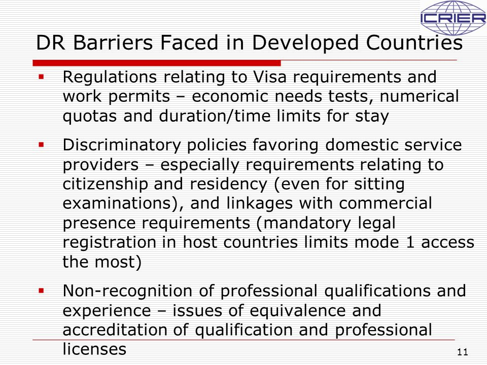 11 DR Barriers Faced in Developed Countries  Regulations relating to Visa requirements and work permits – economic needs tests, numerical quotas and duration/time limits for stay  Discriminatory policies favoring domestic service providers – especially requirements relating to citizenship and residency (even for sitting examinations), and linkages with commercial presence requirements (mandatory legal registration in host countries limits mode 1 access the most)  Non-recognition of professional qualifications and experience – issues of equivalence and accreditation of qualification and professional licenses
