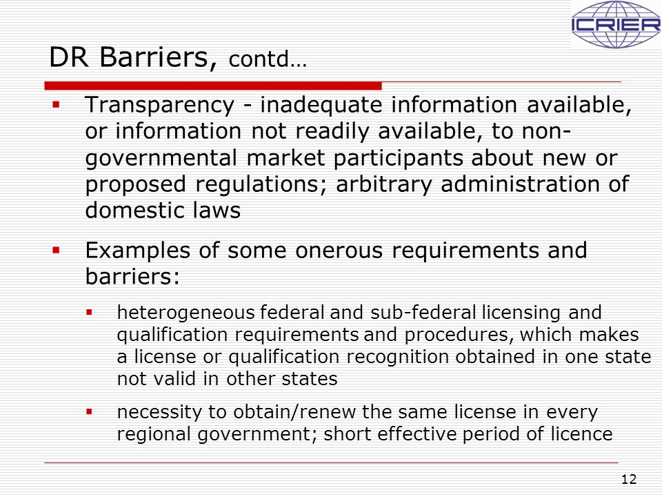 12 DR Barriers, contd…  Transparency - inadequate information available, or information not readily available, to non- governmental market participants about new or proposed regulations; arbitrary administration of domestic laws  Examples of some onerous requirements and barriers:  heterogeneous federal and sub-federal licensing and qualification requirements and procedures, which makes a license or qualification recognition obtained in one state not valid in other states  necessity to obtain/renew the same license in every regional government; short effective period of licence