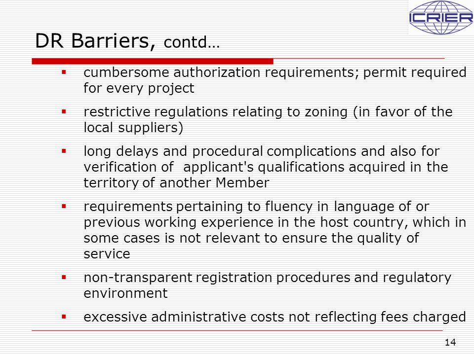 14 DR Barriers, contd…  cumbersome authorization requirements; permit required for every project  restrictive regulations relating to zoning (in favor of the local suppliers)  long delays and procedural complications and also for verification of applicant s qualifications acquired in the territory of another Member  requirements pertaining to fluency in language of or previous working experience in the host country, which in some cases is not relevant to ensure the quality of service  non-transparent registration procedures and regulatory environment  excessive administrative costs not reflecting fees charged
