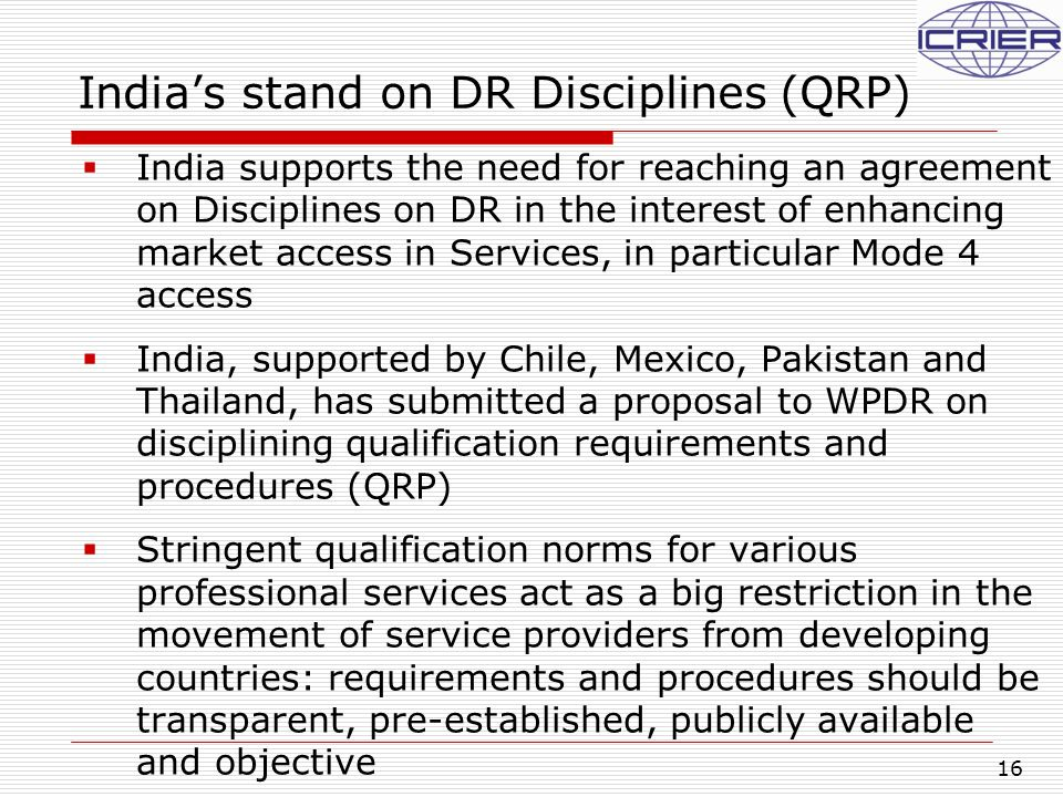 16 India's stand on DR Disciplines (QRP)  India supports the need for reaching an agreement on Disciplines on DR in the interest of enhancing market access in Services, in particular Mode 4 access  India, supported by Chile, Mexico, Pakistan and Thailand, has submitted a proposal to WPDR on disciplining qualification requirements and procedures (QRP)  Stringent qualification norms for various professional services act as a big restriction in the movement of service providers from developing countries: requirements and procedures should be transparent, pre-established, publicly available and objective