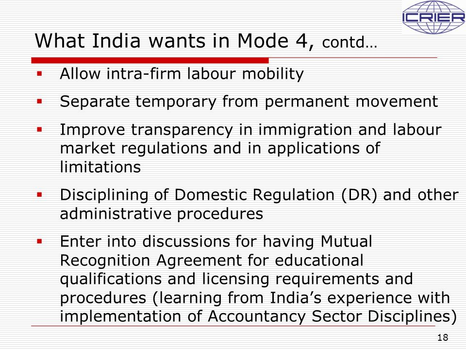 18 What India wants in Mode 4, contd…  Allow intra-firm labour mobility  Separate temporary from permanent movement  Improve transparency in immigr