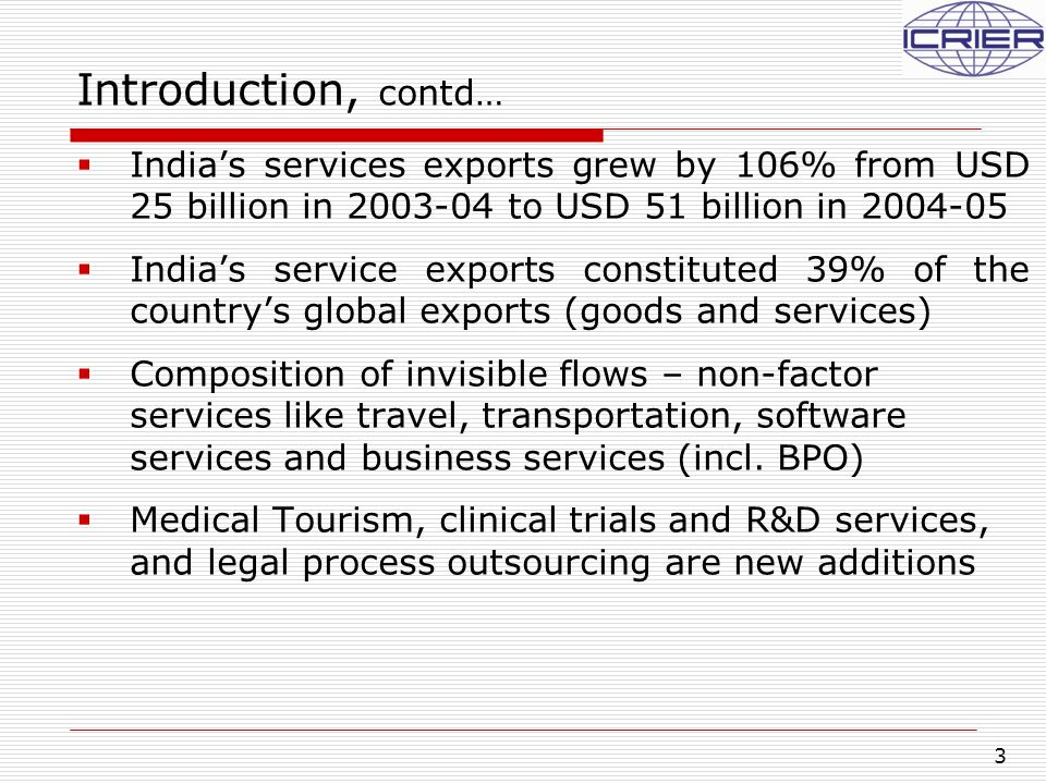 3 Introduction, contd…  India's services exports grew by 106% from USD 25 billion in 2003-04 to USD 51 billion in 2004-05  India's service exports constituted 39% of the country's global exports (goods and services)  Composition of invisible flows – non-factor services like travel, transportation, software services and business services (incl.