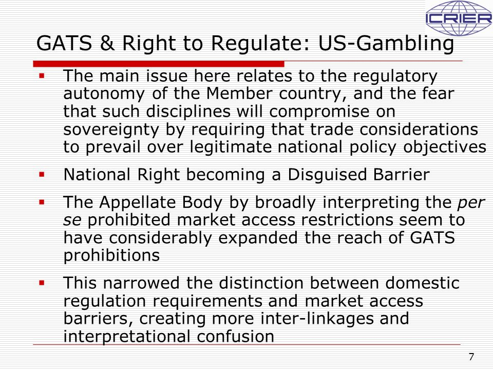 7 GATS & Right to Regulate: US-Gambling  The main issue here relates to the regulatory autonomy of the Member country, and the fear that such discipl