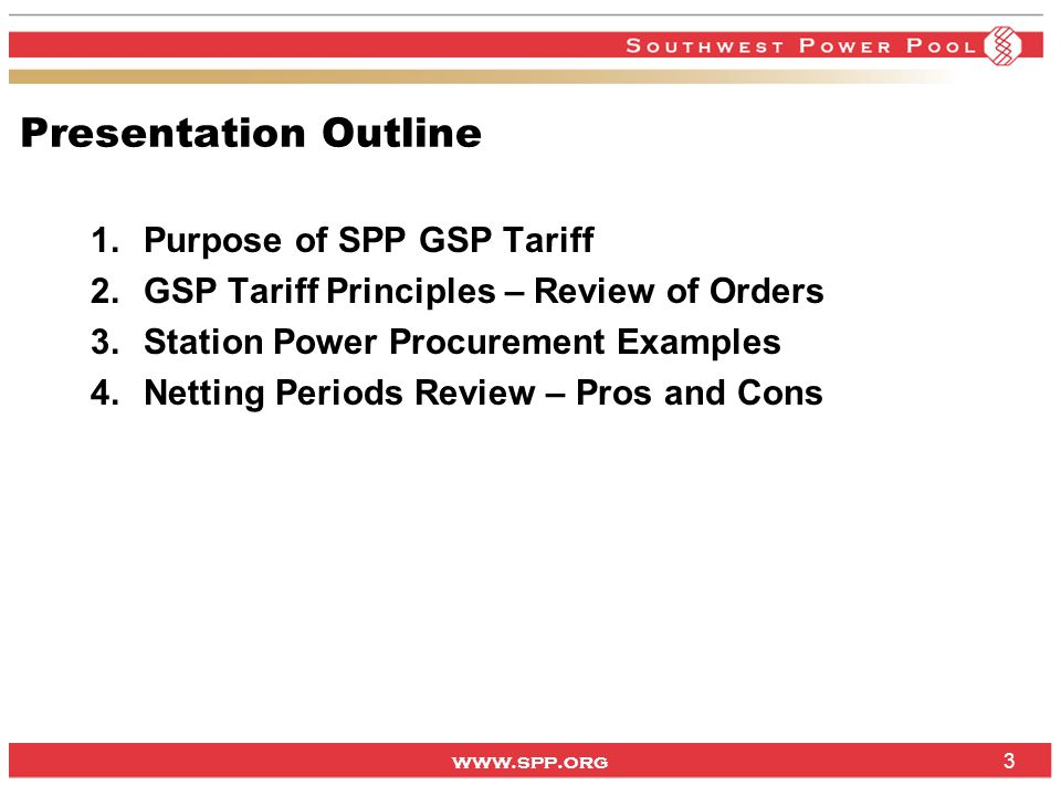 www.spp.org Presentation Outline 1.Purpose of SPP GSP Tariff 2.GSP Tariff Principles – Review of Orders 3.Station Power Procurement Examples 4.Netting Periods Review – Pros and Cons 3