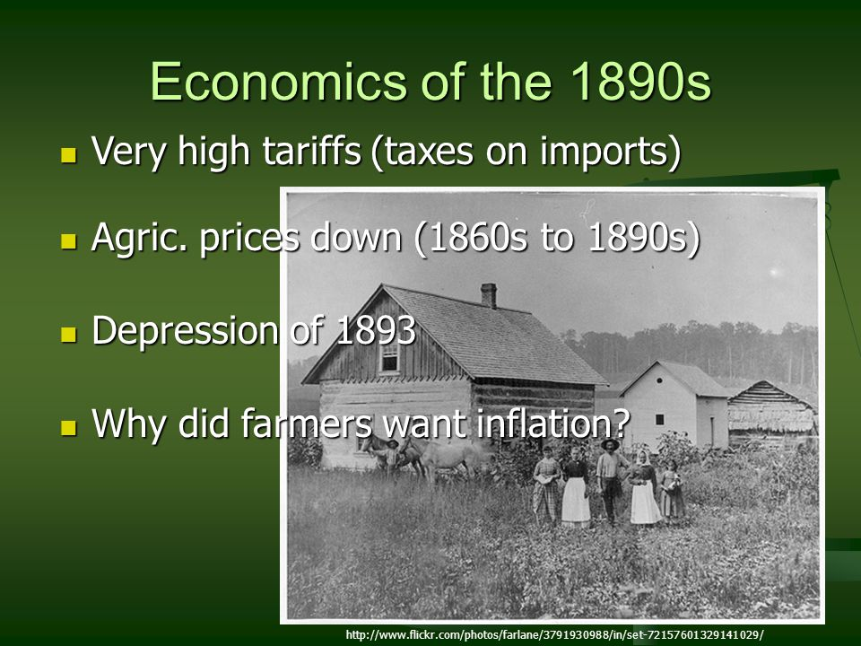 Economics of the 1890s Very high tariffs (taxes on imports) Very high tariffs (taxes on imports) Agric. prices down (1860s to 1890s) Agric. prices dow