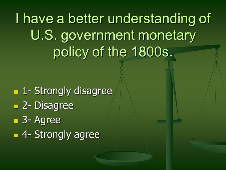 I have a better understanding of U.S. government monetary policy of the 1800s. 1- Strongly disagree 1- Strongly disagree 2- Disagree 2- Disagree 3- Ag