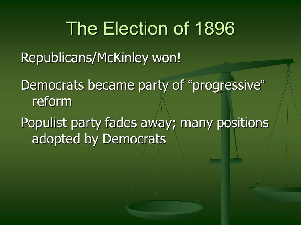 """The Election of 1896 Republicans/McKinley won! Democrats became party of """" progressive """" reform Populist party fades away; many positions adopted by D"""