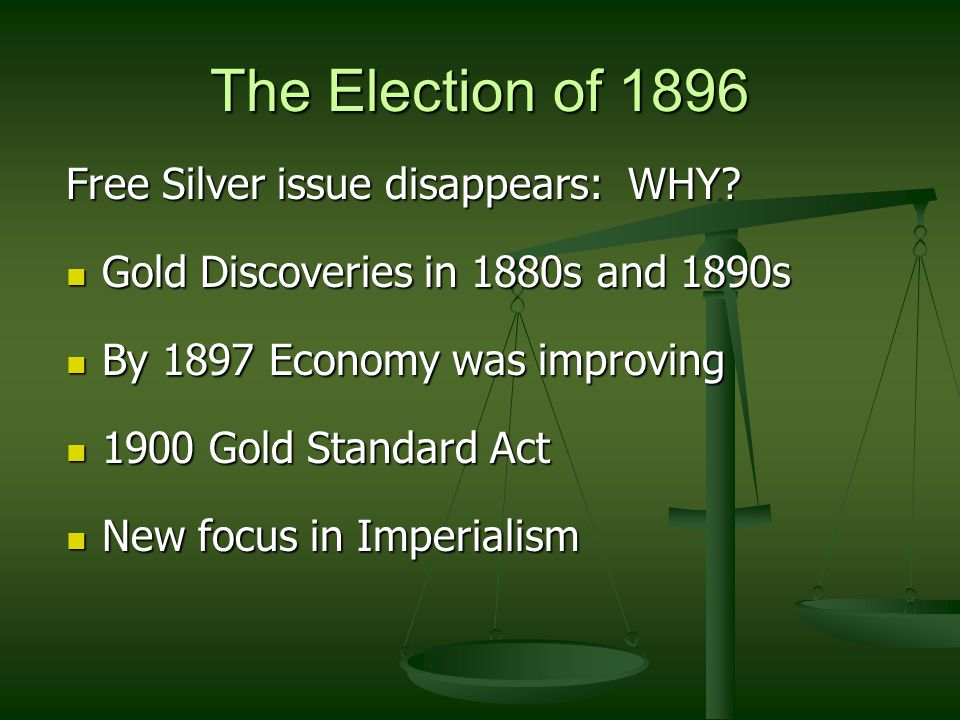 The Election of 1896 Free Silver issue disappears: WHY? Gold Discoveries in 1880s and 1890s Gold Discoveries in 1880s and 1890s By 1897 Economy was im