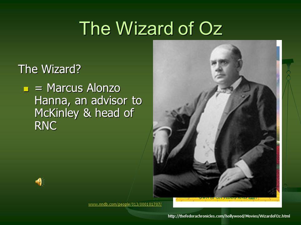 The Wizard of Oz The Wizard? http://thefedorachronicles.com/hollywood/Movies/WizardofOz.html = Marcus Alonzo Hanna, an advisor to McKinley & head of R