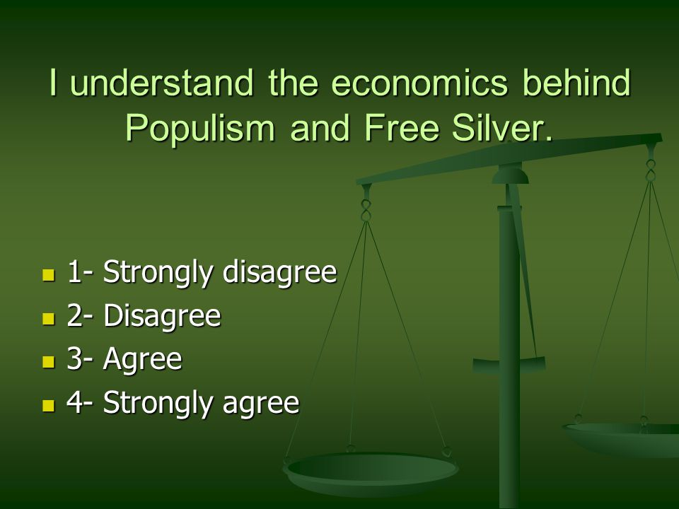 I understand the economics behind Populism and Free Silver. 1- Strongly disagree 1- Strongly disagree 2- Disagree 2- Disagree 3- Agree 3- Agree 4- Str