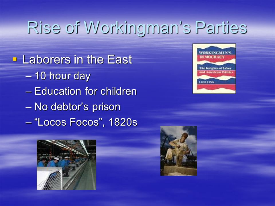 "Rise of Workingman's Parties  Laborers in the East –10 hour day –Education for children –No debtor's prison –""Locos Focos"", 1820s"