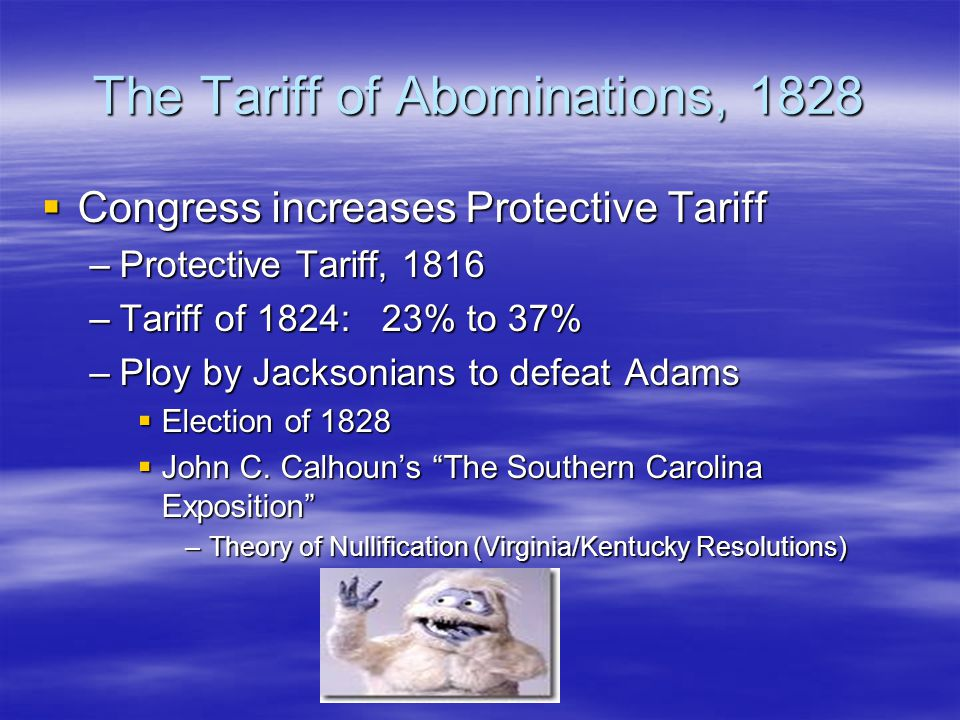 The Tariff of Abominations, 1828  Congress increases Protective Tariff –Protective Tariff, 1816 –Tariff of 1824: 23% to 37% –Ploy by Jacksonians to d