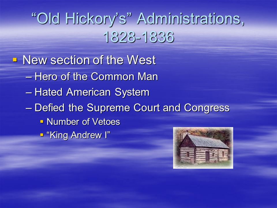 """Old Hickory's"" Administrations, 1828-1836  New section of the West –Hero of the Common Man –Hated American System –Defied the Supreme Court and Cong"