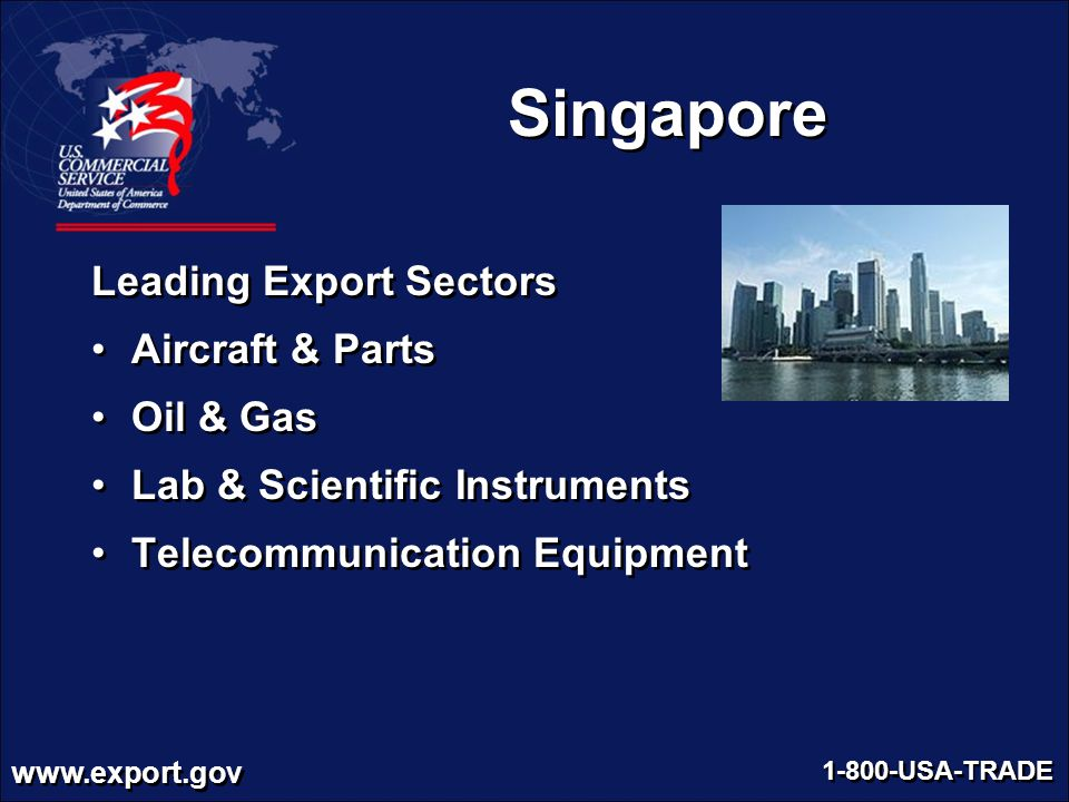 www.export.gov 1-800-USA-TRADE Singapore Leading Export Sectors Aircraft & Parts Oil & Gas Lab & Scientific Instruments Telecommunication Equipment Le