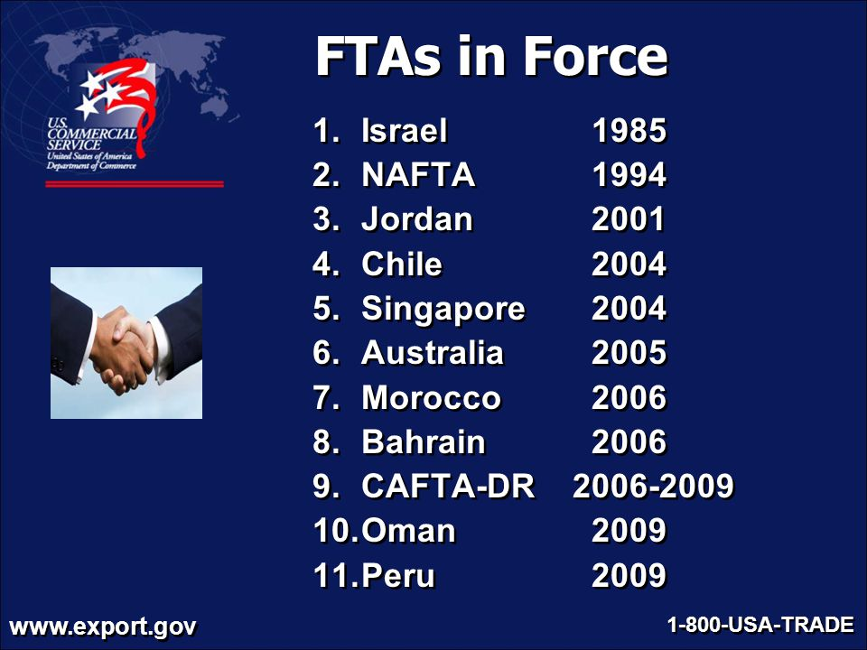 www.export.gov 1-800-USA-TRADE FTAs in Force 1.Israel 1985 2.NAFTA 1994 3.Jordan 2001 4.Chile 2004 5.Singapore 2004 6.Australia 2005 7.Morocco 2006 8.