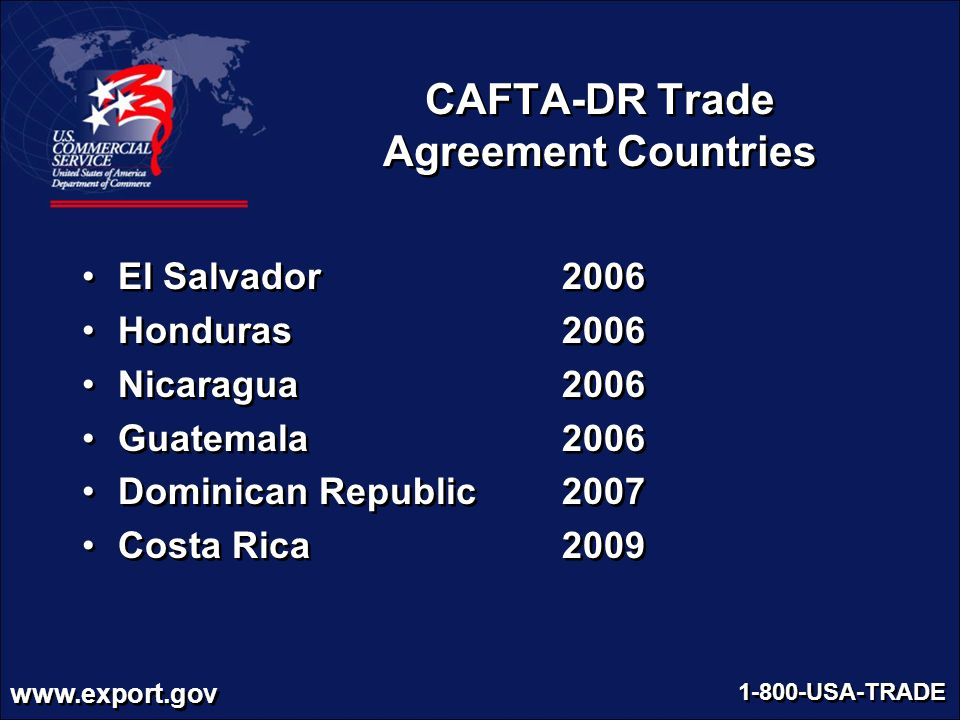 www.export.gov 1-800-USA-TRADE CAFTA-DR Trade Agreement Countries El Salvador 2006 Honduras 2006 Nicaragua 2006 Guatemala 2006 Dominican Republic 2007