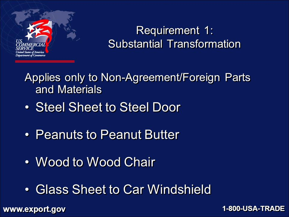 www.export.gov 1-800-USA-TRADE Requirement 1: Substantial Transformation Applies only to Non-Agreement/Foreign Parts and Materials Steel Sheet to Stee