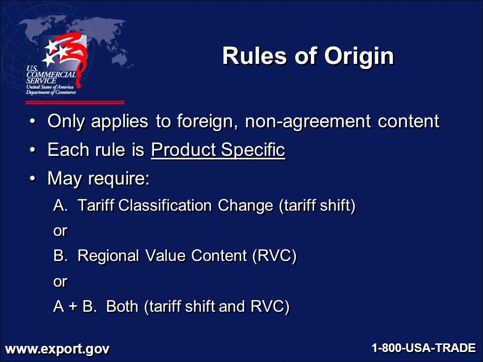 www.export.gov 1-800-USA-TRADE Rules of Origin Only applies to foreign, non-agreement content Each rule is Product Specific May require: A. Tariff Cla