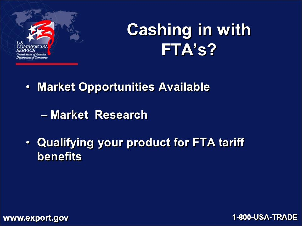 www.export.gov 1-800-USA-TRADE Cashing in with FTA's? Market Opportunities Available –Market Research Qualifying your product for FTA tariff benefits