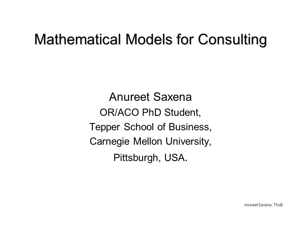 Anureet Saxena, TSoB Mathematical Models for Consulting Anureet Saxena OR/ACO PhD Student, Tepper School of Business, Carnegie Mellon University, Pittsburgh, USA.