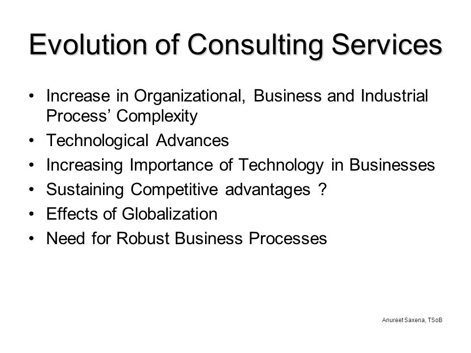 Anureet Saxena, TSoB Evolution of Consulting Services Increase in Organizational, Business and Industrial Process' Complexity Technological Advances Increasing Importance of Technology in Businesses Sustaining Competitive advantages .