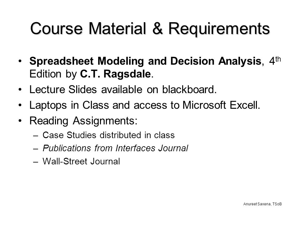 Anureet Saxena, TSoB Course Material & Requirements Spreadsheet Modeling and Decision Analysis, 4 th Edition by C.T.