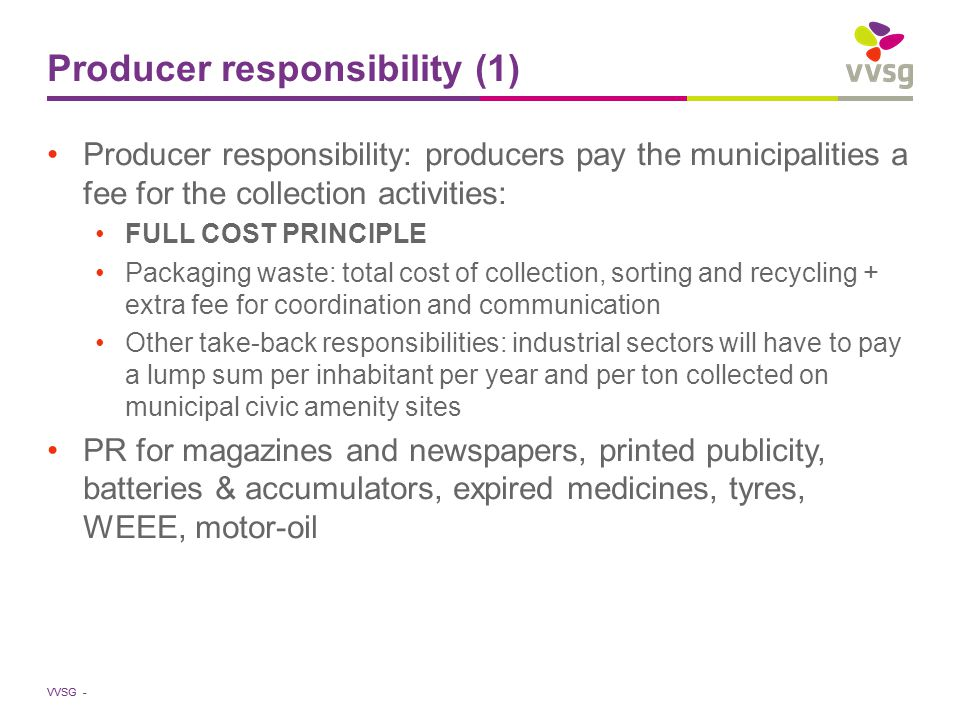 VVSG - Producer responsibility (1) Producer responsibility: producers pay the municipalities a fee for the collection activities: FULL COST PRINCIPLE