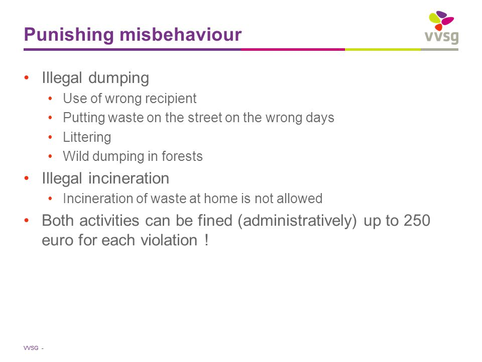 VVSG - Punishing misbehaviour Illegal dumping Use of wrong recipient Putting waste on the street on the wrong days Littering Wild dumping in forests I