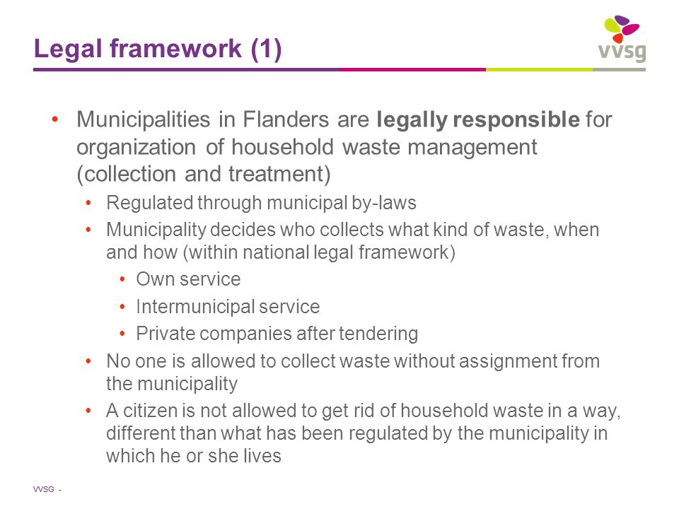 VVSG - Legal framework (2) We strongly believe in the importance of integrated waste management policy on the municipal level because: good waste management demands close contact with and full participation by the citizens; this allows optimal community service; creation of 'market conditions' on the local level: access for small companies = more players on the market; public utilities and private waste management companies push each other to more efficiency and more effectiveness; pure free market?: uncontrollable and doubtful that private waste management companies would stimulate waste prevention Financing is done indirectly by the public through municipal taxes