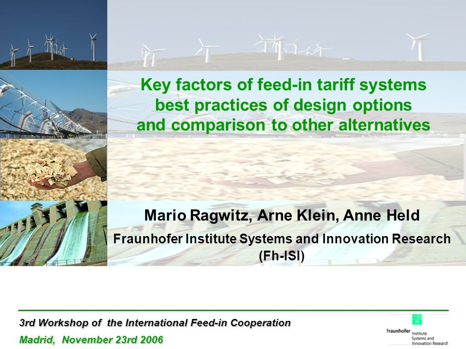 3rd Workshop of the International Feed-in Cooperation Madrid, November 23rd 2006 Key factors of feed-in tariff systems best practices of design options and comparison to other alternatives Mario Ragwitz, Arne Klein, Anne Held Fraunhofer Institute Systems and Innovation Research (Fh-ISI)