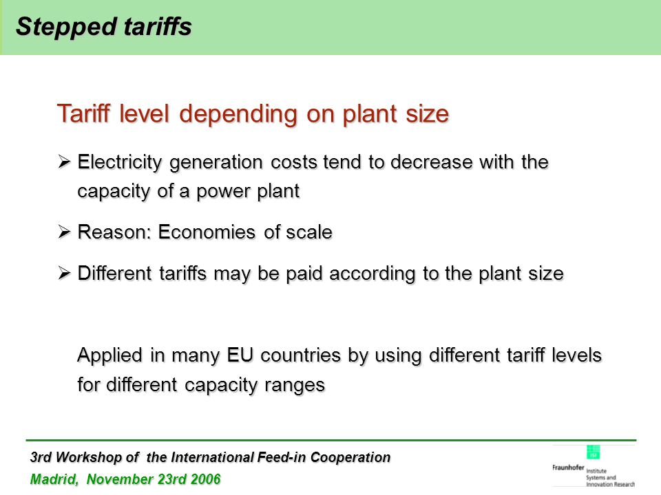 3rd Workshop of the International Feed-in Cooperation Madrid, November 23rd 2006 Stepped tariffs Stepped tariffs Tariff level depending on plant size  Electricity generation costs tend to decrease with the capacity of a power plant  Reason: Economies of scale  Different tariffs may be paid according to the plant size Applied in many EU countries by using different tariff levels for different capacity ranges