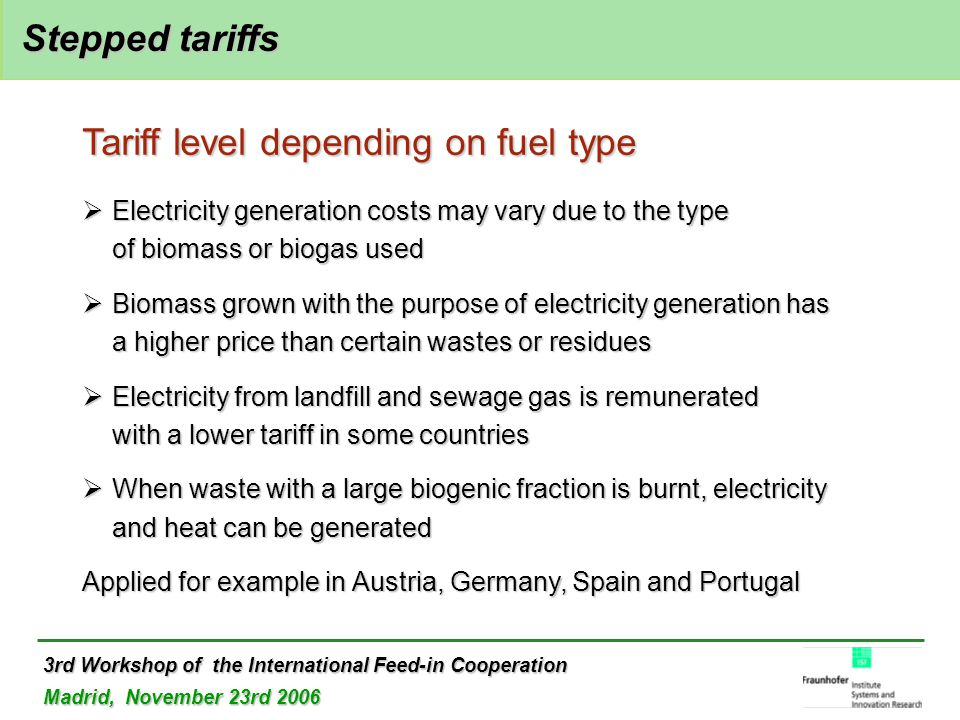 3rd Workshop of the International Feed-in Cooperation Madrid, November 23rd 2006 Stepped tariffs Stepped tariffs Tariff level depending on fuel type  Electricity generation costs may vary due to the type of biomass or biogas used  Biomass grown with the purpose of electricity generation has a higher price than certain wastes or residues  Electricity from landfill and sewage gas is remunerated with a lower tariff in some countries  When waste with a large biogenic fraction is burnt, electricity and heat can be generated Applied for example in Austria, Germany, Spain and Portugal