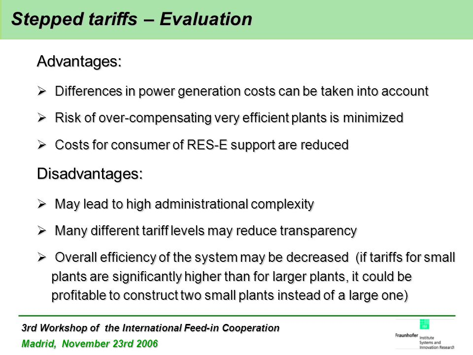 3rd Workshop of the International Feed-in Cooperation Madrid, November 23rd 2006 Stepped tariffs – Evaluation Stepped tariffs – Evaluation Advantages:  Differences in power generation costs can be taken into account  Risk of over-compensating very efficient plants is minimized  Costs for consumer of RES-E support are reduced Disadvantages:  May lead to high administrational complexity  Many different tariff levels may reduce transparency  Overall efficiency of the system may be decreased (if tariffs for small plants are significantly higher than for larger plants, it could be profitable to construct two small plants instead of a large one)