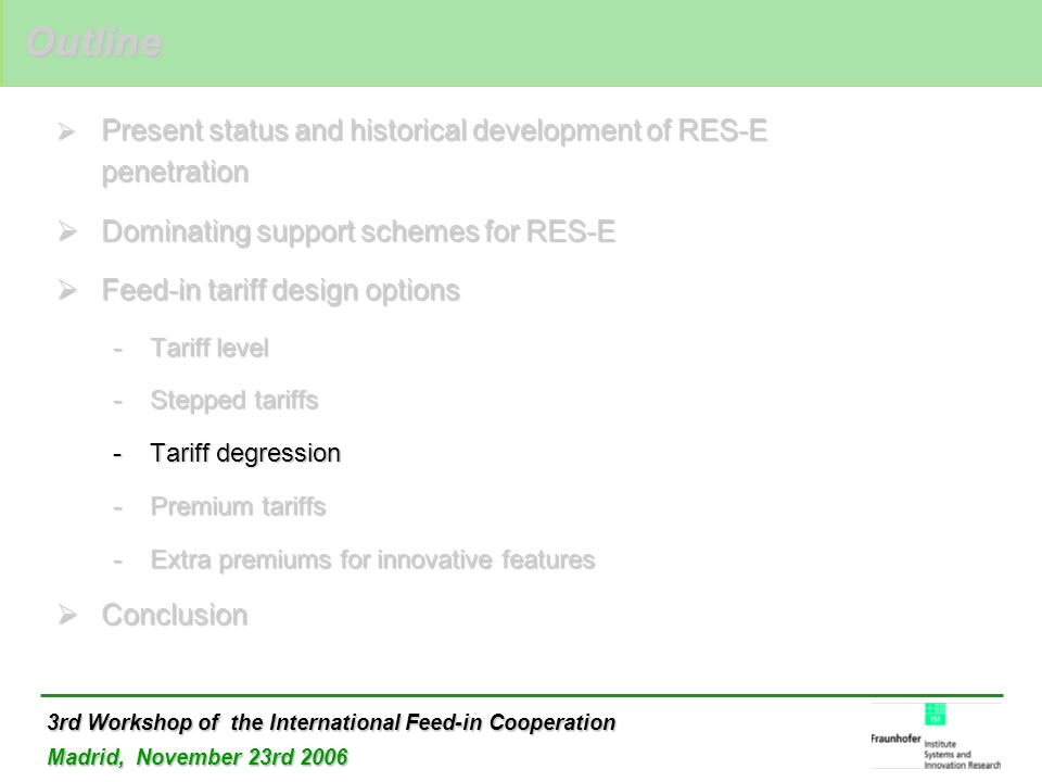 3rd Workshop of the International Feed-in Cooperation Madrid, November 23rd 2006  Present status and historical development of RES-E penetration  Dominating support schemes for RES-E  Feed-in tariff design options -Tariff level -Stepped tariffs -Tariff degression -Premium tariffs -Extra premiums for innovative features  Conclusion Outline Outline