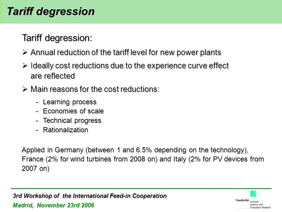 3rd Workshop of the International Feed-in Cooperation Madrid, November 23rd 2006 Tariff degression Tariff degression Tariff degression:  Annual reduction of the tariff level for new power plants  Ideally cost reductions due to the experience curve effect are reflected  Main reasons for the cost reductions: -Learning process -Economies of scale -Technical progress -Rationalization Applied in Germany (between 1 and 6.5% depending on the technology), France (2% for wind turbines from 2008 on) and Italy (2% for PV devices from 2007 on)