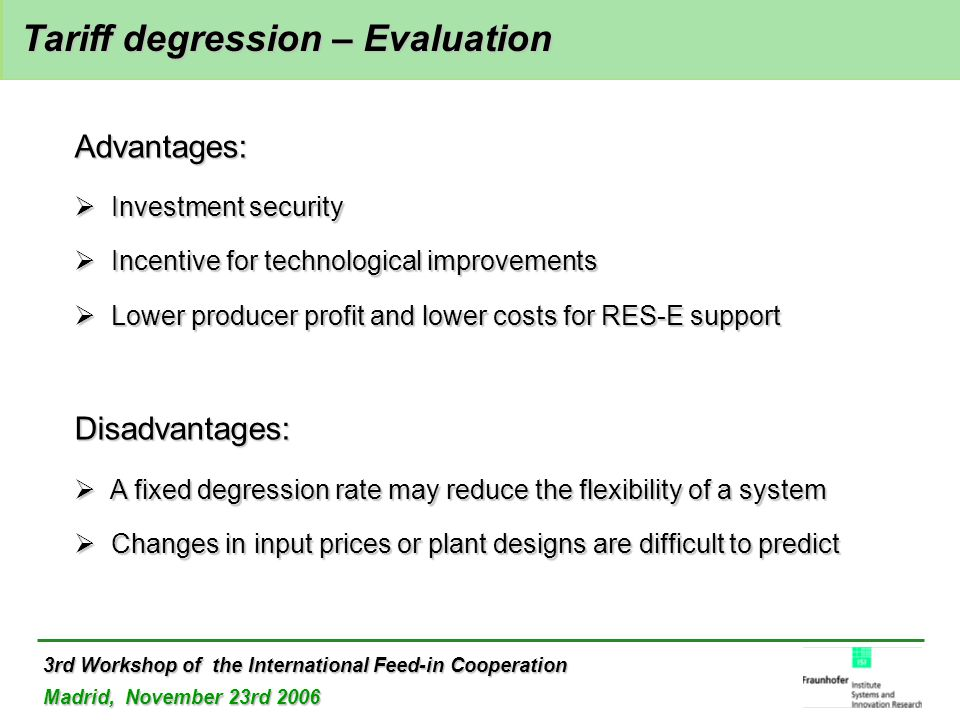 3rd Workshop of the International Feed-in Cooperation Madrid, November 23rd 2006 Tariff degression – Evaluation Tariff degression – Evaluation Advantages:  Investment security  Incentive for technological improvements  Lower producer profit and lower costs for RES-E support Disadvantages:  A fixed degression rate may reduce the flexibility of a system  Changes in input prices or plant designs are difficult to predict