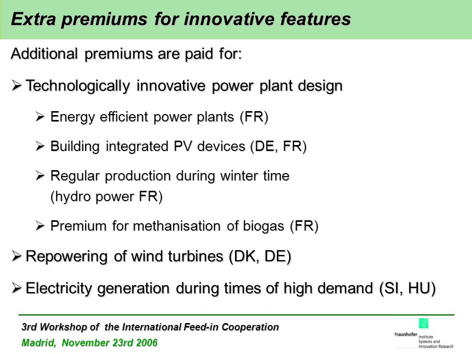 3rd Workshop of the International Feed-in Cooperation Madrid, November 23rd 2006 Extra premiums for innovative features Extra premiums for innovative features Additional premiums are paid for:  Technologically innovative power plant design  Energy efficient power plants (FR)  Building integrated PV devices (DE, FR)  Regular production during winter time (hydro power FR)  Premium for methanisation of biogas (FR)  Repowering of wind turbines (DK, DE)  Electricity generation during times of high demand (SI, HU)